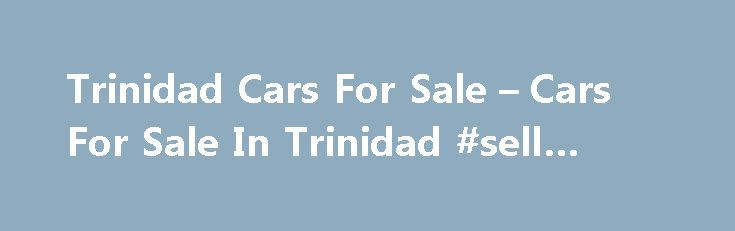 Trinidad Cars For Sale – Cars For Sale In Trinidad #sell #my #car http://auto.nef2.com/trinidad-cars-for-sale-cars-for-sale-in-trinidad-sell-my-car/  #car 4 sale # Most Recent Listings HYUNDAI 2007 WHITE (PIARCO) CLICK FOR DETAILS TT $79,000 TCS 2011 NISS