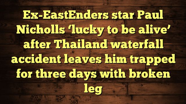 cool Ex-EastEnders star Paul Nicholls 'lucky to be alive' after Thailand waterfall accident leaves him trapped for three days with broken leg