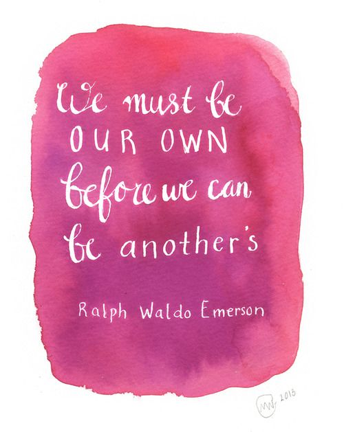 """We must be our own before we can be another's.""  - Ralph Waldo Emerson"