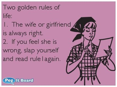 Relationships ecard: Two golden rules of  life:  1.  The wife or girlfriend  is always right.  2.  If you feel she is  wrong, slap yourself  and read rule1again.