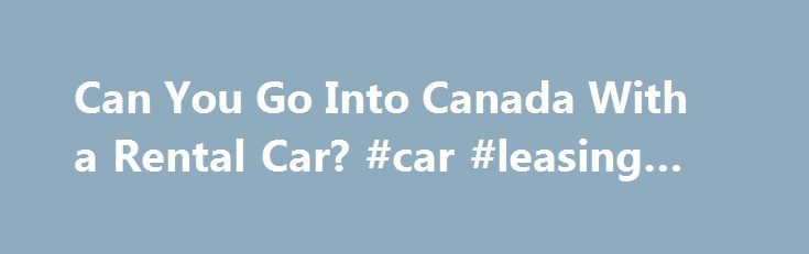 Can You Go Into Canada With a Rental Car? #car #leasing #deals http://cars.remmont.com/can-you-go-into-canada-with-a-rental-car-car-leasing-deals/  #car rental canada # Can You Go Into Canada With a Rental Car? Know your rights and responsibilities with the rental, and you should have no problems. (Photo: Noel Hendrickson/Digital Vision/Getty Images ) Related Articles When you don't have your own car, hopping on a bus or flying into Canada might seem to be the…The post Can You Go Into Canada…