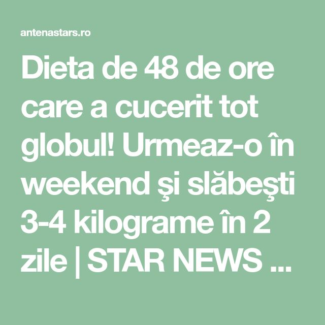 Dieta de 48 de ore care a cucerit tot globul! Urmeaz-o în weekend şi slăbeşti 3-4 kilograme în 2 zile | STAR NEWS AntenaStars.ro