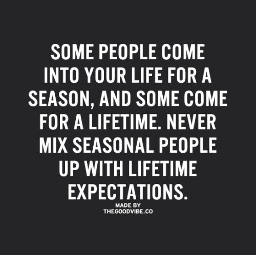 Some people come into your life for a season, & some come for a lifetime. Never mix seasonal people up with lifetime expectations