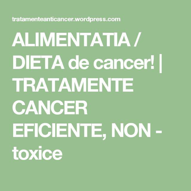 ALIMENTATIA / DIETA de cancer!   TRATAMENTE CANCER EFICIENTE, NON - toxice