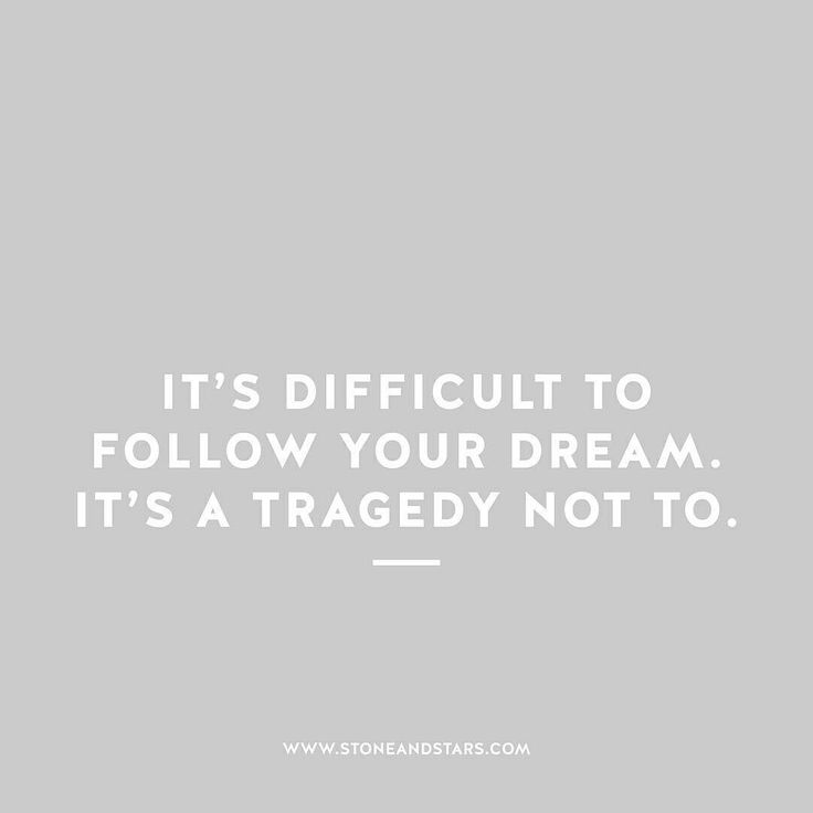 It's difficult to follow your dream. It's a tragedy not to.