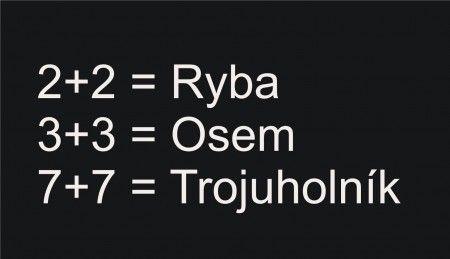 """Vyřešte """"rovnice"""": Texty mohou být i české: 2+2 = ryba; 3+3 = osm; 7+7 = trojúhelník, popřípadě i v jiném libovolném dalším jazyce např. : 2+2 = fish; 3+3 = eight; 7+7 = triangle"""