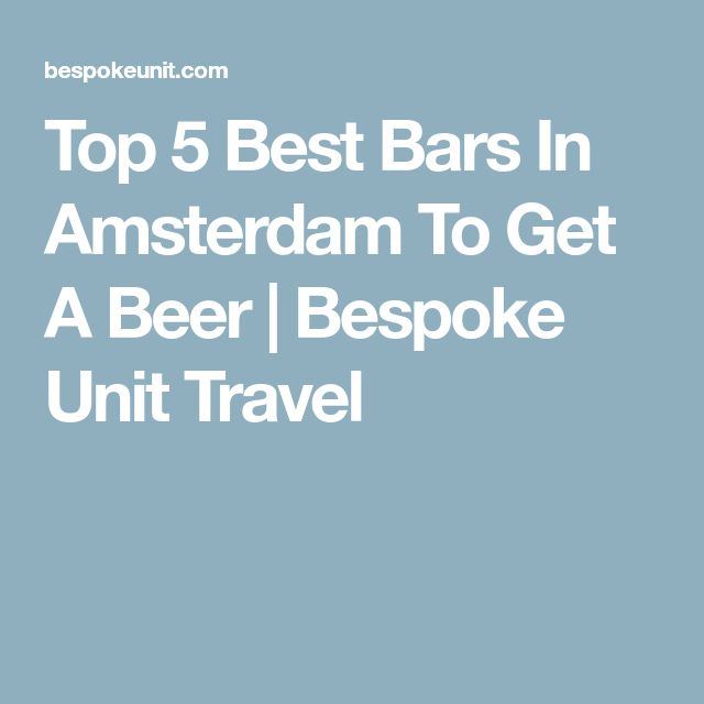 Top 5 Best Bars In Amsterdam To Get A Beer | Bespoke Unit Travel