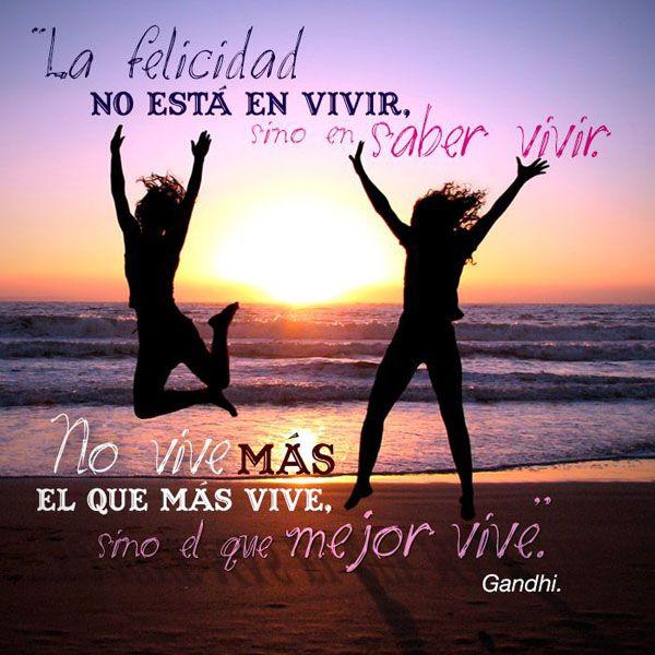 """""""La felicidad no está en vivir, sino en saber vivir. No vive más el que más vive, sino el que me mejor vive"""" Gandhi"""