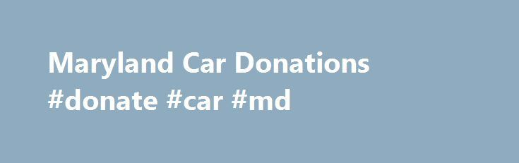 Maryland Car Donations #donate #car #md http://boston.remmont.com/maryland-car-donations-donate-car-md/  # Maryland Car Donations   Donate Car Maryland MD Donate a Car in Maryland If you want to maximize your charitable contribution, and get the largest tax deduction, Donate for Charity is *the* choice for donating your car in Maryland. With auction facilities in Baltimore, Elkridge (Baltimore), Harrisburg, PA and Waldorf (Washington D.C.), and free towing from pretty much anywhere in MD…