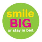 smile big or stay in bed.  life's too short, put your best smile forward!