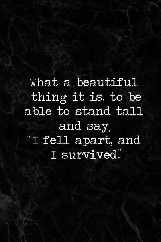 """What a beautiful thing it is, to be able to stand tall and say; ""I fell apart, and I survived."" #LifeQuotes #StruggleQuotes #SadQuotes #Quotes #BeautifulQuotes #BrokenQuotes"