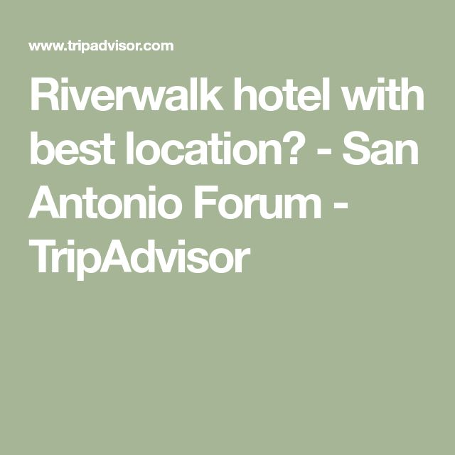 Riverwalk hotel with best location? - San Antonio Forum - TripAdvisor