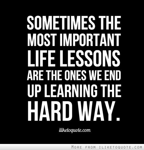 Learning The Hard Way Learned my Lesson The Hard Way