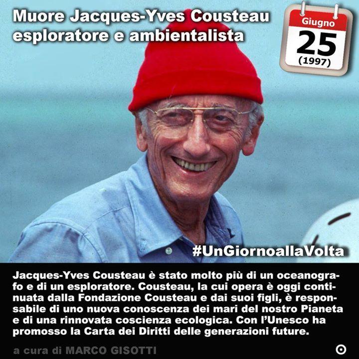 25 giugno 1997: Muore Jacques Cousteau  Immaginate il continente mare. Per secoli un luogo spaventoso e misterioso che gli uomini avevano solcato alla scoperta di nuovi mondi per cercare risorse inesplorate e a volte per portare distruzione e conquistare altri popoli. Potremmo dire che è con Cousteau che è cominciata una nuova vera esplorazione de continente marino. Jacques-Yves Cousteau è stato molto più di un oceanografo e di un esploratore. Cousteau la cui opera è oggi continuata dalla…