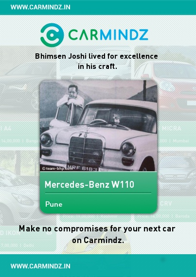 www.carmindz.in  Pandit Bhimsen Joshi's love for cars and fast driving was legendary. His disciple Upendra Bhat and gurubandhu Shrikant Deshpande had once shared many an interesting anecdote about this passion.    Joshi initially owned an old motorcycle. Later he acquired a Fiat and subsequently a Mercedes. Bhat, who traveled extensively with his guru, said that Joshi liked tinkering with his car.  Source: articles.timesofindia.indiatimes.com