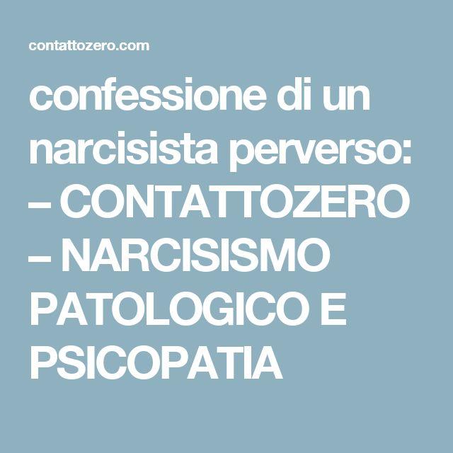 confessione di un narcisista perverso: – CONTATTOZERO – NARCISISMO PATOLOGICO E PSICOPATIA