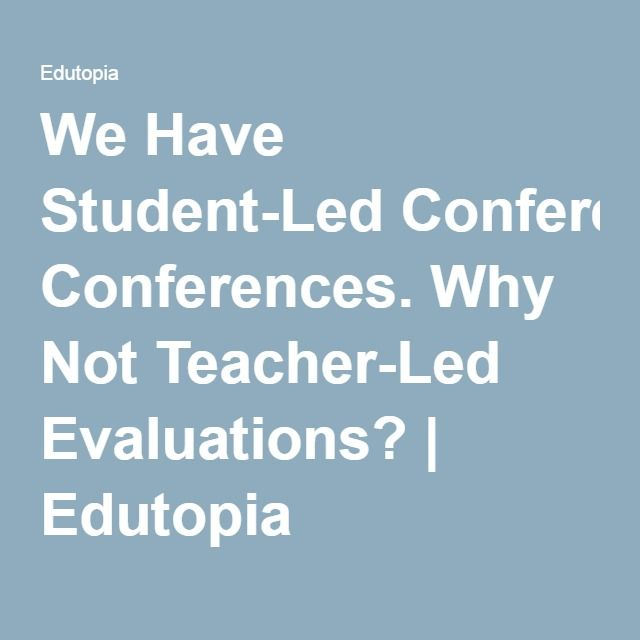 We Have Student-Led Conferences. Why Not Teacher-Led Evaluations? | Edutopia