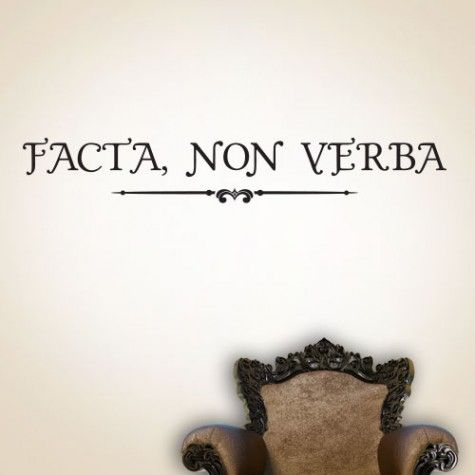 Facta, Non Verba English Translation: Deeds, not words. (Actions speak louder than words) https://www.wallbella.com/Wall-Bella-Collection/Latin-Quotes/Facta-Non-Verba