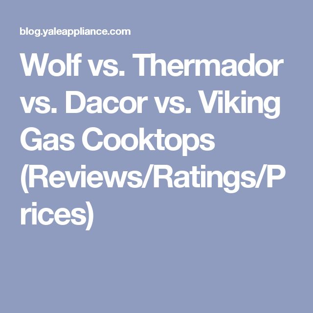 Wolf vs. Thermador vs. Dacor vs. Viking Gas Cooktops (Reviews/Ratings/Prices)