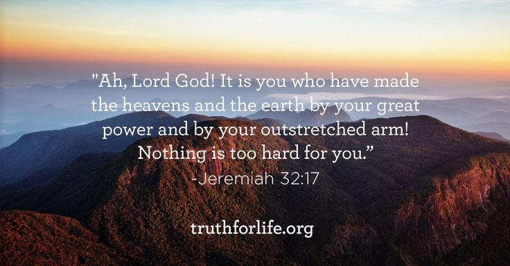 Ah, Lord God! It is you who have made the heavens and the earth by your great power and by your outstretched arm! Nothing is too hard for you. - Jeremiah 32:17