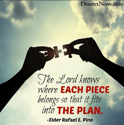 """""""The Lord knows where each piece belongs so that it fits into the plan."""" -Elder Rafael E. Pino"""