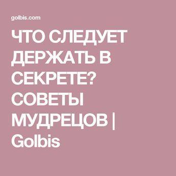 ЧТО СЛЕДУЕТ ДЕРЖАТЬ В СЕКРЕТЕ? СОВЕТЫ МУДРЕЦОВ   Golbis