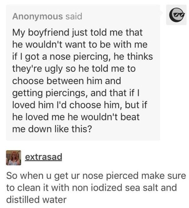 Oh, that happened to me. I snap chatted a pic of my piercing and then proceeded to dump his judge-y butt. Best breakup ever... - MR