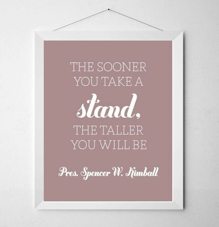 """http://pinterest.com/pin/24066179228435343 •""""The sooner you take a stand, the taller you will be."""" –Spencer W. Kimball •Enjoy more from President Kimball http://pinterest.com/pin/24066179230451059 •""""The time has come for us to stand a little taller. It is a time to be considerate and good, decent and courteous toward one another in all of our relationships. In other words, to become more Christlike."""" –Gordon B. Hinckley"""