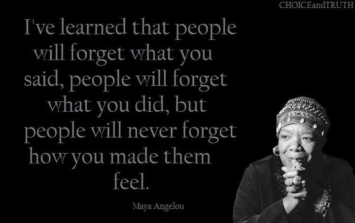 Maya Angelou I've Learned That People Will Forget What You Said, People Will Forget What You Did, But People Will Never Forget How You Made Them Feel