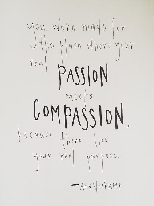 You were made for the place where your real passion meets compassion because there lies your real purpose. -- Ann Voskamp