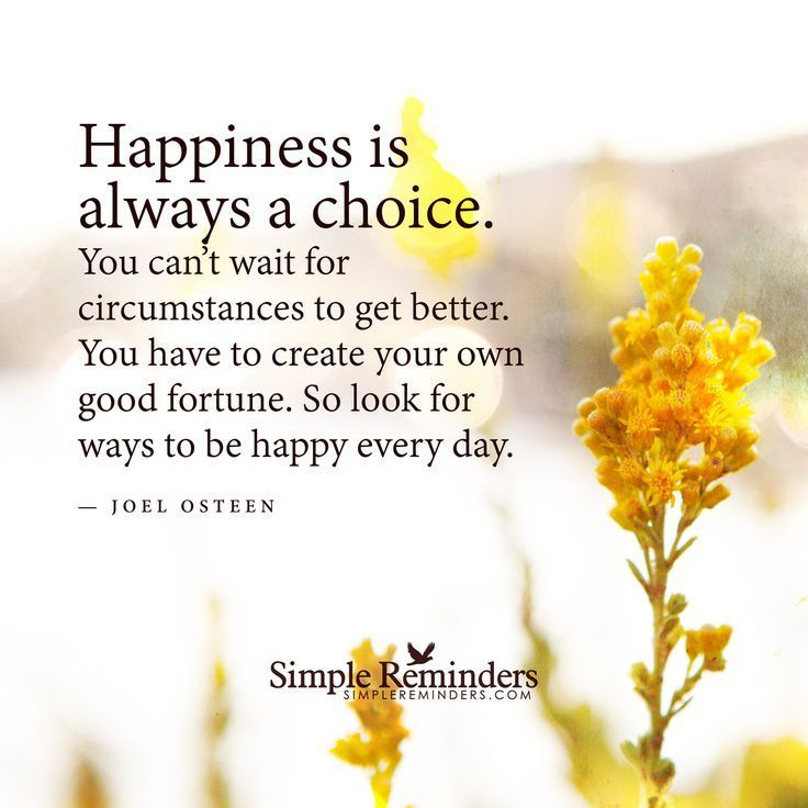 Happiness is always a choice. You can't wait for circumstances to get better. You have to create your own good fortune. So look for ways to be happy every day. — Joel Osteen