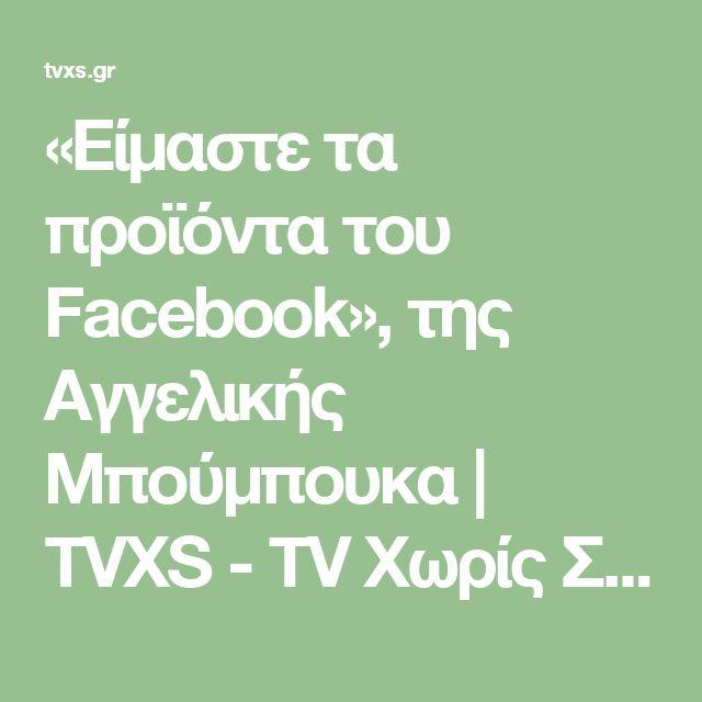 «Είμαστε τα προϊόντα του Facebook», της Αγγελικής Μπούμπουκα | TVXS - TV Χωρίς Σύνορα