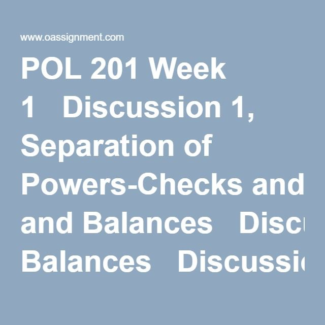 POL 201 Week 1   Discussion 1, Separation of Powers-Checks and Balances   Discussion 2, Amending the U.S. Constitution   Quiz (Two Sets)