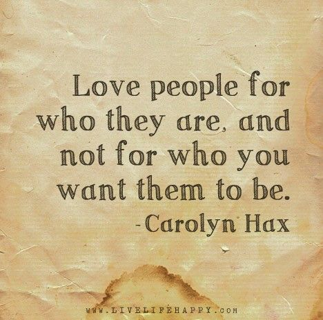 Love people for who they are, and not for who you want them to be. - Carolyn Hax