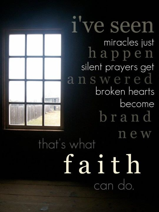 faith.......I have seen miracles, I have experienced trials, I have had many disappointments and faith is the key to surviving  it all.