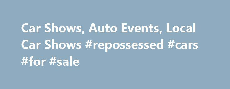Car Shows, Auto Events, Local Car Shows #repossessed #cars #for #sale http://cameroon.remmont.com/car-shows-auto-events-local-car-shows-repossessed-cars-for-sale/  #auto show # Car Show Finder Your single source to find local car shows and automotive events in your area. At Car Show Finder, you can promote your Car Show/Auto Event for free. Just click on add event and add an event. If you have never used the site and are promoting a Car Show, you will need to create an account which is 100%…