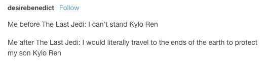 Character development...  End of TFA: Kylo Ren is a creepy, whiny bratty baby like his grandfather, Skywalker are so predictable. End of TLJ: Kylo Ren is a complex and redeemable man who can bring balance to the Force if he gives into love, an anti-hero on par with Snape and Steve Harrington.