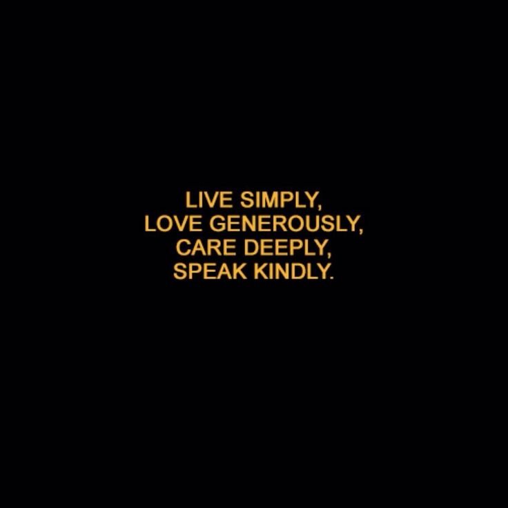 Live simply, love generously, care deeply, speak kindly.