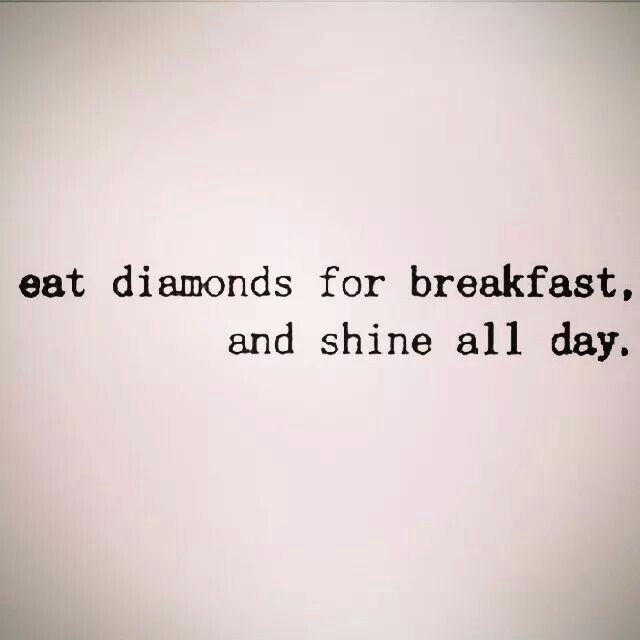 Eat diamonds for breakfast,  and shine all day