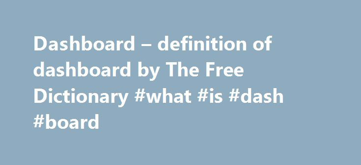 Dashboard – definition of dashboard by The Free Dictionary #what #is #dash #board http://wisconsin.remmont.com/dashboard-definition-of-dashboard-by-the-free-dictionary-what-is-dash-board/  # dashboard 1. A panel under the windshield of a vehicle, containing indicator dials, compartments, and sometimes control instruments. 2. A panel at the front of a horse-drawn vehicle that projects up to protect the riders from mud, water, or snow kicked up by the horse or horses. 3. A user interface on a…