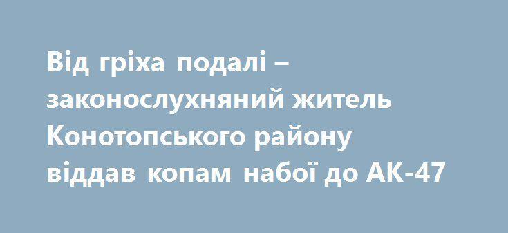 Від гріха подалі – законослухняний житель Конотопського району віддав копам набої до АК-47 http://konotop.in.ua/novosti/ostann-novini/vid-griha-podali-zakonosluhnyaniy-zhitel-konotopskogo-rayonu-viddav-kopam-naboyi-do-ak-47/  Житель Конотопського району у сотні метрів від власної садиби знайшов магазин до автомату АК-47. Він...