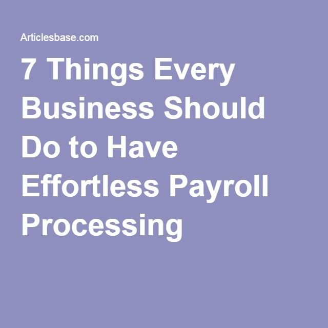 7 Things Every Business Should Do to Have Effortless Payroll Processing