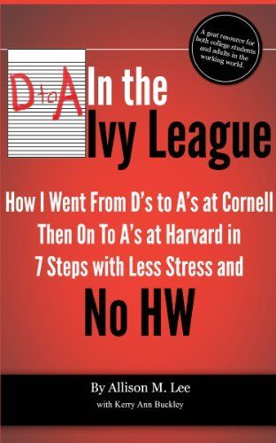 How to Study in College   D to A in the Ivy League: How I went from D's to A's at Cornell then on to A's at Harvard in 7 Steps with Less Stress and No Homework   Study Skills for College Students by Allison M. Lee, http://www.amazon.com/dp/B00B4F8Z4S/ref=cm_sw_r_pi_dp_82Zgsb0ABJQFE
