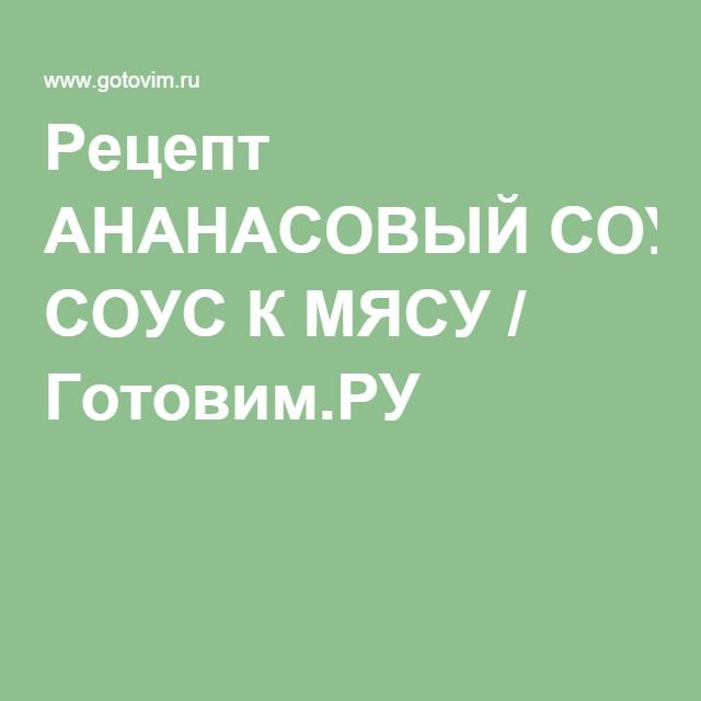 Рецепт АНАНАСОВЫЙ СОУС К МЯСУ / Готовим.РУ