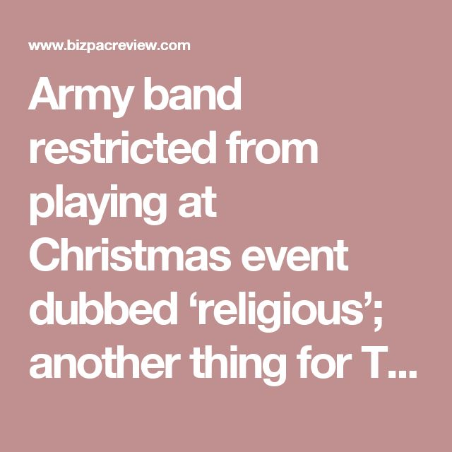 Army band restricted from playing at Christmas event dubbed 'religious'; another thing for Trump's fix it list   BizPac Review