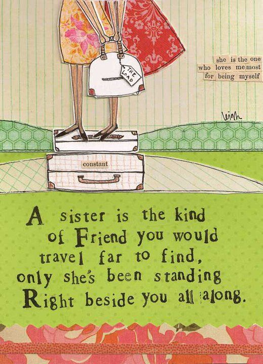 A sister is the kind of Friend you would travel far to find, only she's been standing right beside you all along.