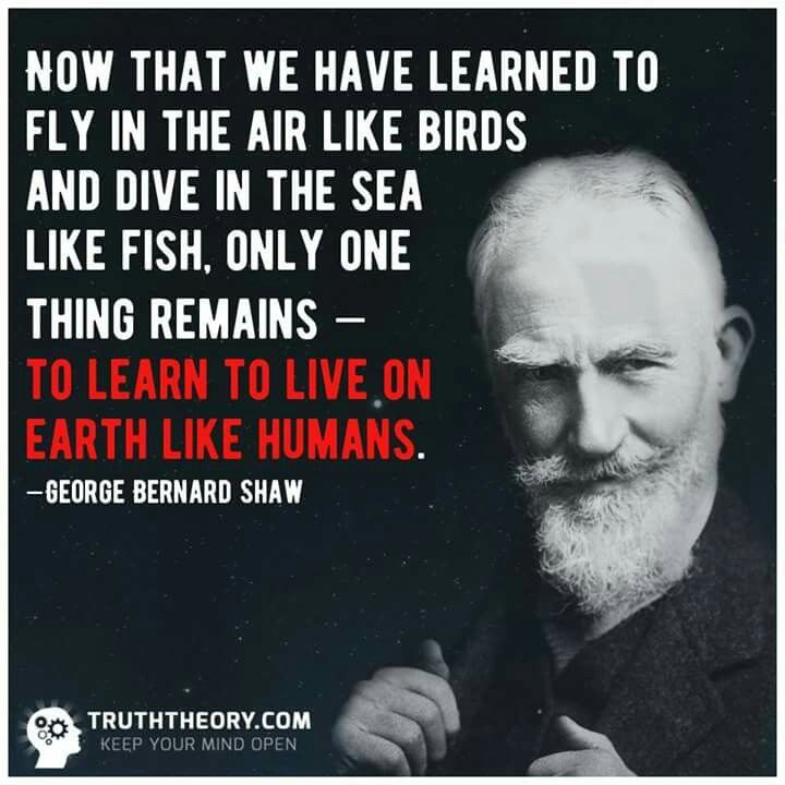 """""""Now that we have learned to fly in the air like birds and dive in the sea like fish, only one thing remains - to learn to live on the earth like humans.""""_ George Bernard Shaw"""
