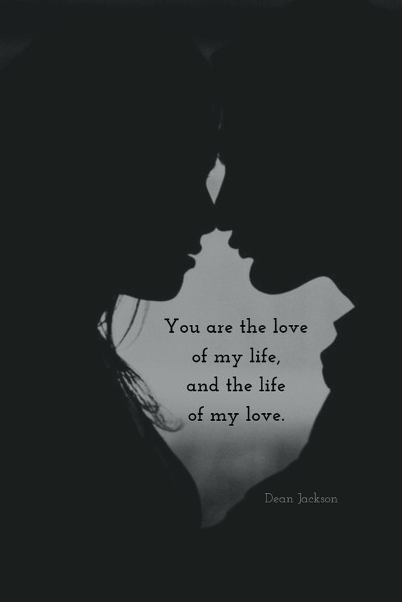 You are the love of my life and the life of my love.