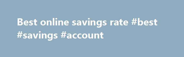Best online savings rate #best #savings #account http://savings.nef2.com/best-online-savings-rate-best-savings-account/  best online savings rate Online savings accounts offer the best savings rates with immediate access to your savings. The trade off is that the instant account access is limited to electronic channels (no branch access). Online savings accounts are usually linked to an everyday transaction account. Most banks mandate that the linked account must also be held at the same…