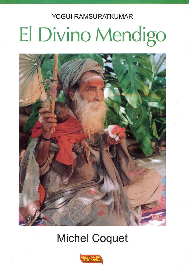 El Divino Mendigo -Yogui Ramsuratkumar de Michel Coquet editado por Escuelas de Misterios. Ramsuratkumar nació en 1918 en las orillas del Ganges, cerca de Penarés. Desde su más tierna edad, abandonó la vida familiar para dedicarse a la búsqueda de la experiencia espiritual por medio de la cual el hombre encuentra en su interior la fuente de su naturaleza divina.Su misión  consiste en despertar a sus discípulos y en expandir  la práctica de la recitación constante del Nombre Divino de Ram.